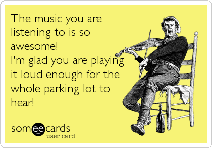 The music you are  listening to is so awesome!  I'm glad you are playing it loud enough for the whole parking lot to hear!
