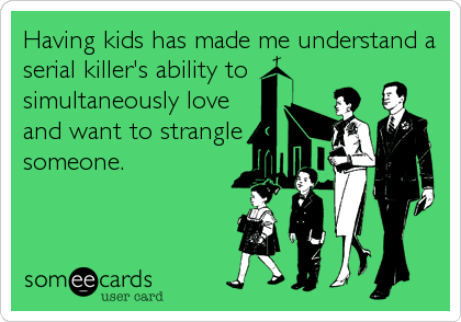 Having kids has made me understand a serial killer's ability to simultaneously love and want to strangle someone.