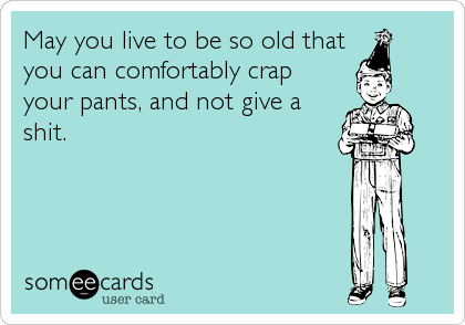 May you live to be so old that  you can comfortably crap your pants, and not give a shit.