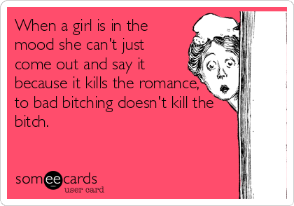 When a girl is in the mood she can't just come out and say it because it kills the romance, to bad bitching doesn't kill the bitch.