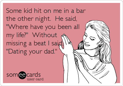 """Some kid hit on me in a bar the other night.  He said,  """"Where have you been all my life?""""  Without missing a beat I said, """"Dating"""