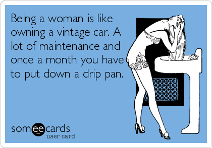 Being a woman is like owning a vintage car. A lot of maintenance and once a month you have to put down a drip pan.