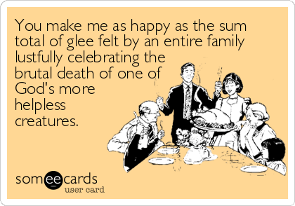 You make me as happy as the sum total of glee felt by an entire family lustfully celebrating the  brutal death of one of  God's more  helpless