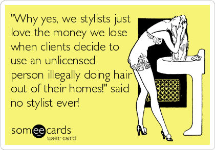 """""""Why yes, we stylists just love the money we lose when clients decide to use an unlicensed person illegally doing hair out of their homes!"""" said no stylist ever!"""