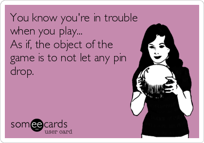 You know you're in trouble when you play... As if, the object of the game is to not let any pin drop.