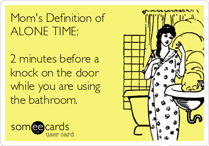 Mom's Definition of ALONE TIME:  2 minutes before a  knock on the door  while you are using  the bathroom.