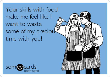 Your skills with food make me feel like I want to waste some of my precious time with you!