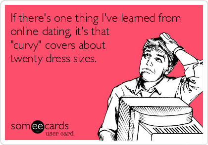 """If there's one thing I've learned from online dating, it's that """"curvy"""" covers about twenty dress sizes."""