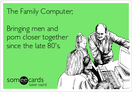 ece4a11bbb8 The Family Computer  Bringing men and porn closer together since the late  80 s.