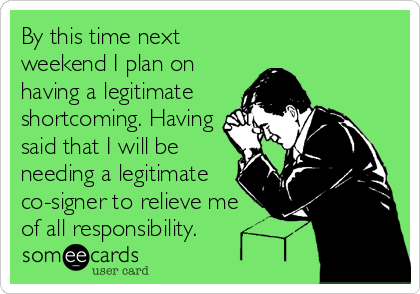 By this time next weekend I plan on having a legitimate shortcoming. Having said that I will be needing a legitimate co-signer to relieve me of all responsibility.