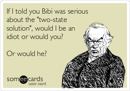 "If I told you Bibi was serious about the ""two-state solution"", would I be an idiot or would you?  Or would he?"