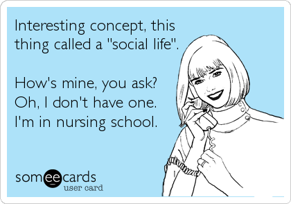 "Interesting concept, this thing called a ""social life"".  How's mine, you ask? Oh, I don't have one. I'm in nursing school."