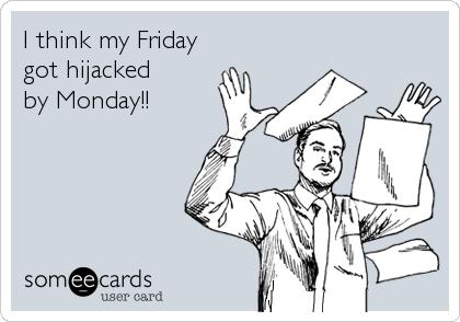 I think my Friday  got hijacked   by Monday!!