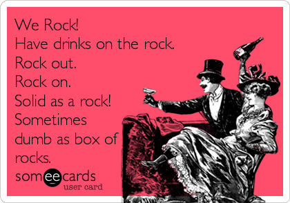We Rock! Have drinks on the rock. Rock out. Rock on. Solid as a rock! Sometimes dumb as box of rocks.