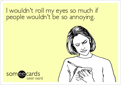 I wouldn't roll my eyes so much if people wouldn't be so annoying.