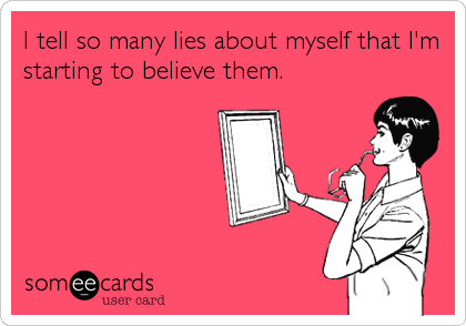 I tell so many lies about myself that I'm starting to believe them.