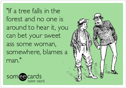 """""""If a tree falls in the forest and no one is around to hear it, you can bet your sweet ass some woman,  somewhere, blames a man"""