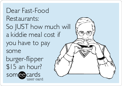Dear Fast-Food Restaurants: So JUST how much will a kiddie meal cost if you have to pay some burger-flipper $15 an hour?