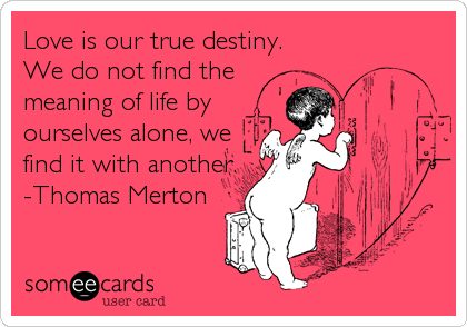 love is our true destiny. we do not find the meaning of life, Ideas