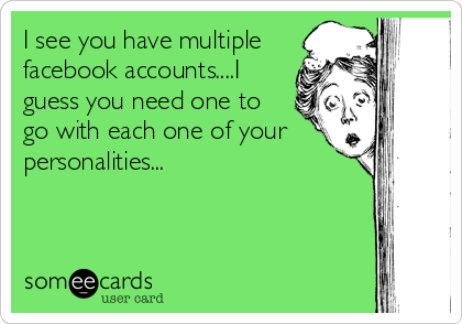 I see you have multiple facebook accounts....I guess you need one to go with each one of your personalities...