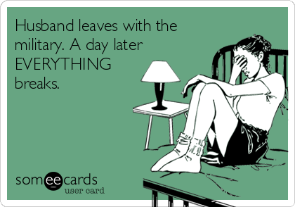 Husband leaves with the military. A day later EVERYTHING breaks.