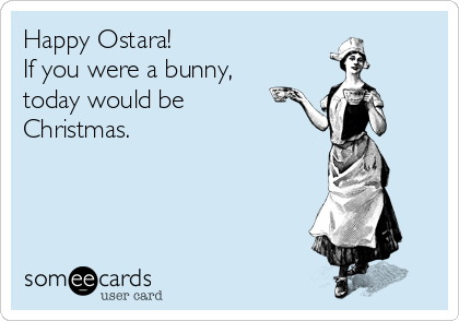 Happy Ostara! If you were a bunny, today would be Christmas.