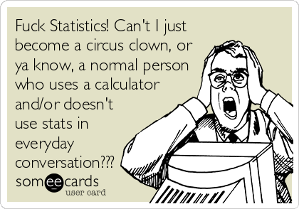 Fuck Statistics! Can't I just become a circus clown, or ya know, a normal person who uses a calculator and/or doesn't use stats in everyday conversation???