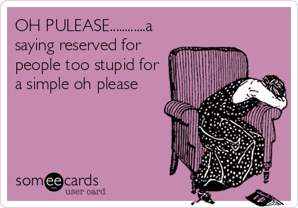 OH PULEASE............a saying reserved for people too stupid for a simple oh please