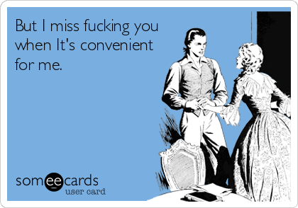 But I miss fucking you when It's convenient for me.