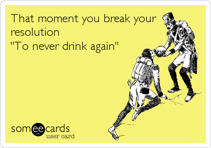 "That moment you break your resolution  ""To never drink again"""