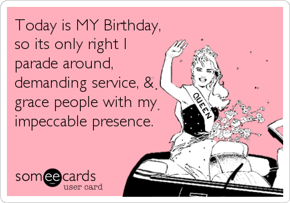 Today is MY Birthday, so its only right I parade around, demanding service, & grace people with my impeccable presence.
