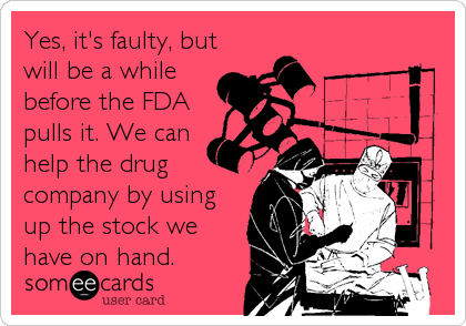 Yes, it's faulty, but will be a while before the FDA pulls it. We can help the drug company by using up the stock we have