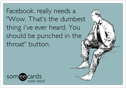 """Facebook. really needs a """"Wow, That's the dumbest thing i've ever heard. You should be punched in the throat"""" button."""