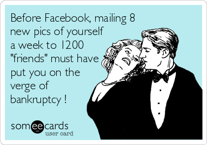 """Before Facebook, mailing 8 new pics of yourself a week to 1200 """"friends"""" must have put you on the verge of bankruptcy !"""