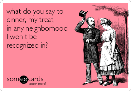 what do you say to dinner, my treat,  in any neighborhood  I won't be  recognized in?
