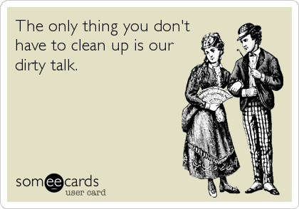 The only thing you don't have to clean up is our dirty talk.
