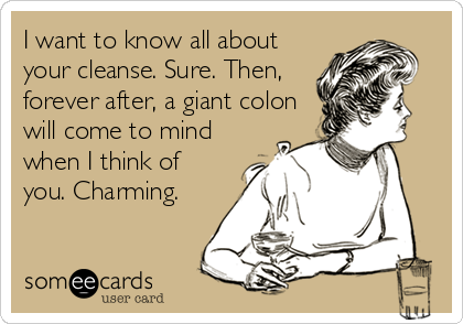 I want to know all about your cleanse. Sure. Then, forever after, a giant colon will come to mind when I think of you. Charming.
