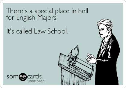 There's a special place in hell for English Majors.  It's called Law School.