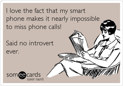 I love the fact that my smart phone makes it nearly impossible to miss phone calls!  Said no introvert ever.