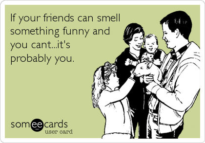 If your friends can smell something funny and you cant...it's probably you.