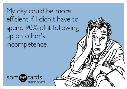 My day could be more efficient if I didn't have to spend 90% of it following up on other's incompetence.
