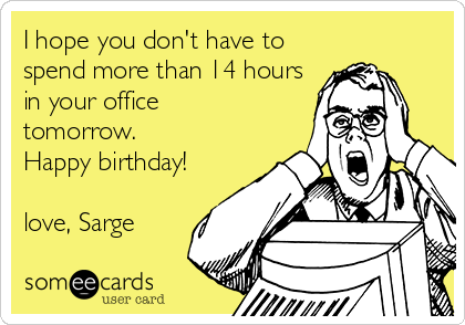 I hope you don't have to spend more than 14 hours in your office tomorrow. Happy birthday!  love, Sarge