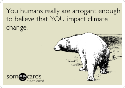 You humans really are arrogant enough to believe that YOU impact climate change.