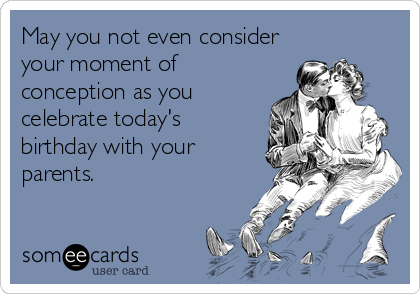 May you not even consider your moment of conception as you celebrate today's birthday with your parents.