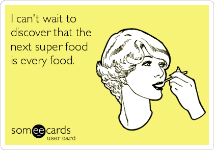 I can't wait to discover that the next super food is every food.
