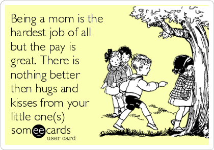 Being a mom is the hardest job of all but the pay is great. There is nothing better then hugs and kisses from your little one(s)