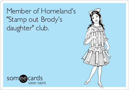 """Member of Homeland's """"Stamp out Brody's daughter"""" club."""