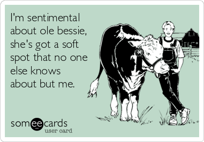 I'm sentimental about ole bessie, she's got a soft spot that no one else knows about but me.