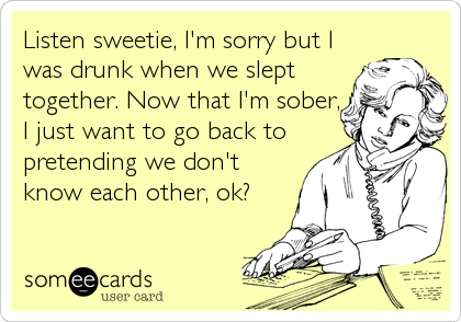 Listen sweetie, I'm sorry but I was drunk when we slept together. Now that I'm sober, I just want to go back to pretending we don't know each other, ok?