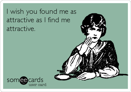 I wish you found me as attractive as I find me attractive.